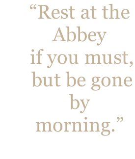 """Rest at the  Abbey  if you must,  but be gone  by  morning."""