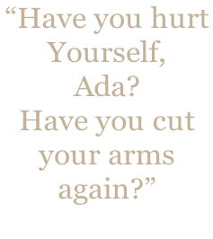"""Have you hurt  Yourself,  Ada?   Have you cut  your arms  again?"""